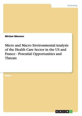 Micro and Macro Environmental Analysis of the Health Care Sector in the Us and France - Potential Opportunities and Threats (Paperback)
