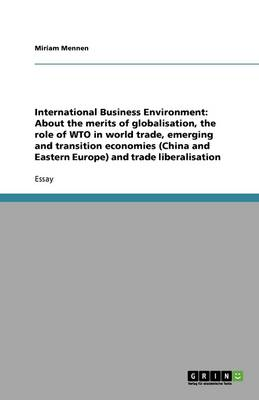 International Business Environment: About the Merits of Globalisation, the Role of Wto in World Trade, Emerging and Transition Economies (China and Eastern Europe) and Trade Liberalisation (Paperback)