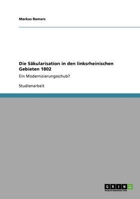 Die S kularisation in Den Linksrheinischen Gebieten 1802 (Paperback)