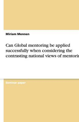 Can Global Mentoring Be Applied Successfully When Considering the Contrasting National Views of Mentoring? (Paperback)