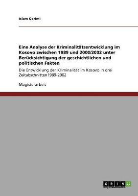Eine Analyse Der Kriminalitatsentwicklung Im Kosovo Zwischen 1989 Und 2000/2002 Unter Berucksichtigung Der Geschichtlichen Und Politischen Fakten (Paperback)