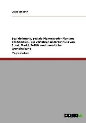 Sozialplanung, Soziale Planung Oder Planung Des Sozialen - Ein Verfahren Unter Einfluss Von Staat, Markt, Politik Und Moralischer Grundhaltung (Paperback)