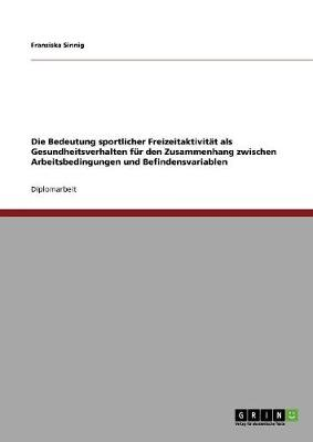 Die Bedeutung Sportlicher Freizeitaktivitat ALS Gesundheitsverhalten Fur Den Zusammenhang Zwischen Arbeitsbedingungen Und Befindensvariablen (Paperback)