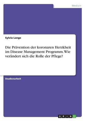 Die Pravention Der Koronaren Herzkheit Im Disease Management Programm. Wie Verandert Sich Die Rolle Der Pflege? (Paperback)