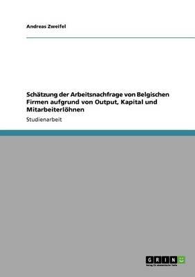 Schatzung Der Arbeitsnachfrage Von Belgischen Firmen Aufgrund Von Output, Kapital Und Mitarbeiterlohnen (Paperback)