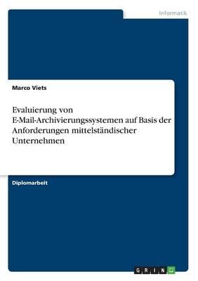 Evaluierung Von E-Mail-Archivierungssystemen Auf Basis Der Anforderungen Mittelst ndischer Unternehmen (Paperback)