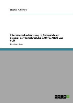 Interessensdurchsetzung in Osterreich Am Beispiel Der Verkehrsclubs Oamtc, Arbo Und Vco (Paperback)