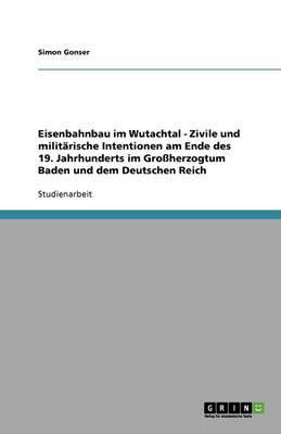 Eisenbahnbau Im Wutachtal - Zivile Und Militarische Intentionen Am Ende Des 19. Jahrhunderts Im Groherzogtum Baden Und Dem Deutschen Reich (Paperback)