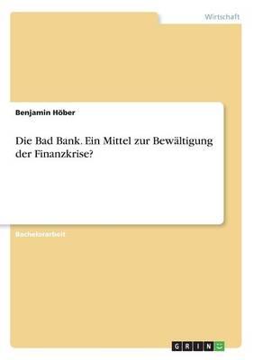 Die Bad Bank. Ein Mittel Zur Bewaltigung Der Finanzkrise? (Paperback)