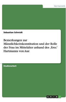 Bemerkungen Zur Mannlichkeitskonstitution Und Der Rolle Der Frau Im Mittelalter Anhand Des 'Erec' Hartmanns Von Aue (Paperback)