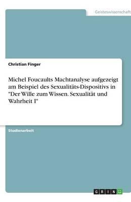 Michel Foucaults Machtanalyse Aufgezeigt Am Beispiel Des Sexualitats-Dispositivs in Der Wille Zum Wissen. Sexualitat Und Wahrheit I (Paperback)