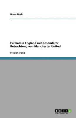 Fu ball in England Mit Besonderer Betrachtung Von Manchester United (Paperback)