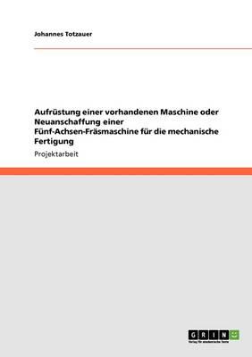 Aufrustung Einer Vorhandenen Maschine Oder Neuanschaffung Einer Funf-Achsen-Frasmaschine Fur Die Mechanische Fertigung (Paperback)