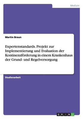 Expertenstandards. Projekt Zur Implementierung Und Evaluation Der Kontinenzforderung in Einem Krankenhaus Der Grund- Und Regelversorgung (Paperback)