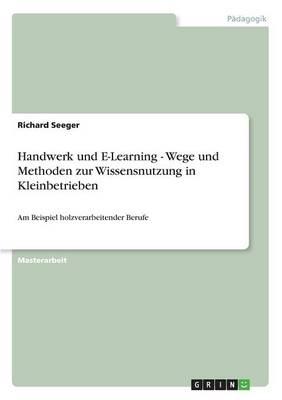 Handwerk Und E-Learning - Wege Und Methoden Zur Wissensnutzung in Kleinbetrieben (Paperback)