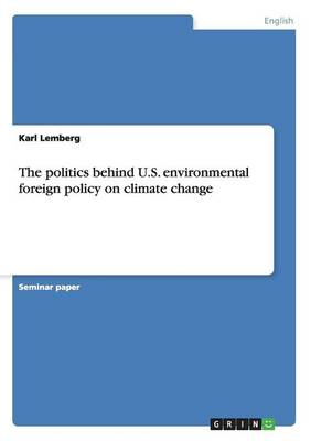 The Politics Behind U.S. Environmental Foreign Policy on Climate Change (Paperback)