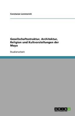 Gesellschaftsstruktur, Architektur, Religion Und Kultvorstellungen Der Maya (Paperback)