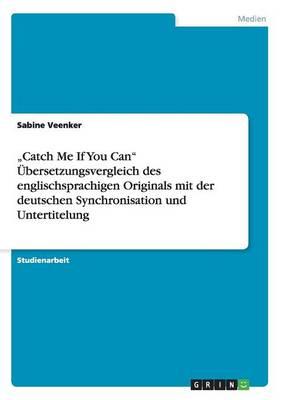 """""""Catch Me If You Can Ubersetzungsvergleich Des Englischsprachigen Originals Mit Der Deutschen Synchronisation Und Untertitelung (Paperback)"""