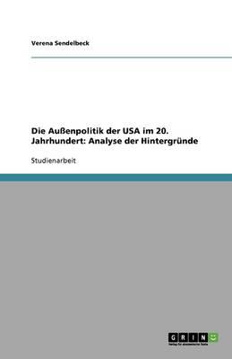Die Auenpolitik Der USA Im 20. Jahrhundert: Analyse Der Hintergrunde (Paperback)