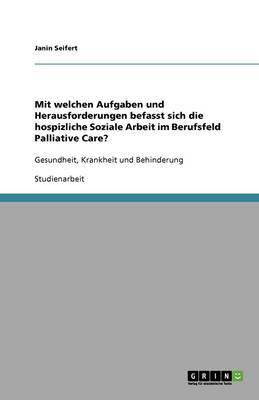 Mit Welchen Aufgaben Und Herausforderungen Befasst Sich Die Hospizliche Soziale Arbeit Im Berufsfeld Palliative Care? (Paperback)