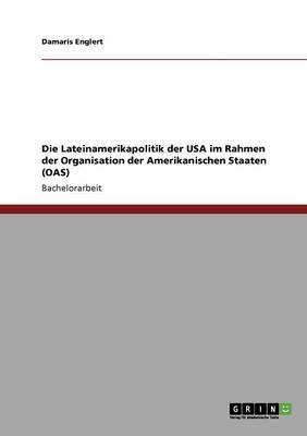 Die Lateinamerikapolitik Der USA Im Rahmen Der Organisation Der Amerikanischen Staaten (Oas) (Paperback)
