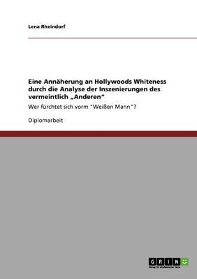 """Eine Annaherung an Hollywoods Whiteness Durch Die Analyse Der Inszenierungen Des Vermeintlich """"Anderen"""" (Paperback)"""