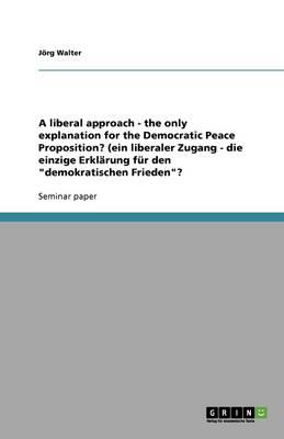 A Liberal Approach - The Only Explanation for the Democratic Peace Proposition? (Ein Liberaler Zugang - Die Einzige Erklarung Fur Den Demokratischen Frieden? (Paperback)