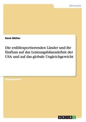 Die Erd lexportierenden L nder Und Ihr Einfluss Auf Das Leistungsbilanzdefizit Der USA Und Auf Das Globale Ungleichgewicht (Paperback)