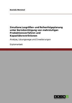 Simultane Losgroen- Und Reihenfolgeplanung Unter Berucksichtigung Von Mehrstufigen Produktionsverfahren Und Kapazitatsrestriktionen (Paperback)