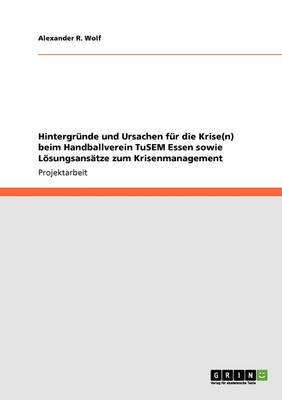 Hintergr nde Und Ursachen F r Die Krise(n) Beim Handballverein Tusem Essen Sowie L sungsans tze Zum Krisenmanagement (Paperback)