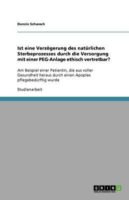 Ist Eine Verz gerung Des Nat rlichen Sterbeprozesses Durch Die Versorgung Mit Einer Peg-Anlage Ethisch Vertretbar? (Paperback)