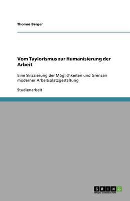 Vom Taylorismus Zur Humanisierung Der Arbeit. Moglichkeiten Und Grenzen Moderner Arbeitsplatzgestaltung (Paperback)