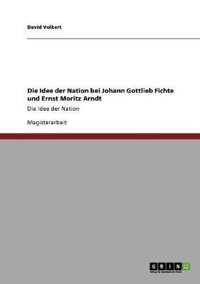 Die Idee Der Nation Bei Johann Gottlieb Fichte Und Ernst Moritz Arndt (Paperback)