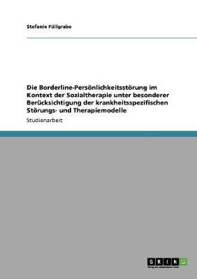 Die Borderline-Personlichkeitsstorung Im Kontext Der Sozialtherapie Unter Besonderer Berucksichtigung Der Krankheitsspezifischen Storungs- Und Therapiemodelle (Paperback)