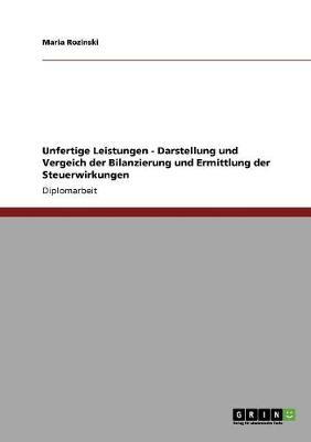 Unfertige Leistungen. Bilanzierung Und Ermittlung Der Steuerwirkungen. Darstellung Und Vergeich (Paperback)