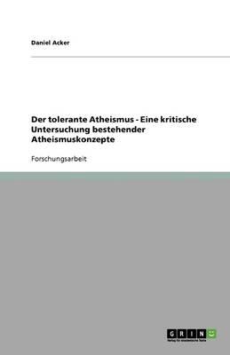 Der Tolerante Atheismus - Eine Kritische Untersuchung Bestehender Atheismuskonzepte (Paperback)