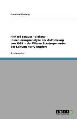 Richard Strauss Elektra - Inszenierungsanalyse Der Auffuhrung Von 1989 in Der Wiener Staatsoper Unter Der Leitung Harry Kupfers (Paperback)