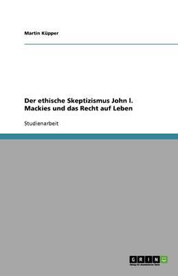 Der Ethische Skeptizismus John L. Mackies Und Das Recht Auf Leben (Paperback)