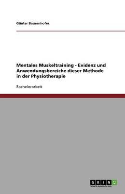 Mentales Muskeltraining - Evidenz Und Anwendungsbereiche Dieser Methode in Der Physiotherapie (Paperback)