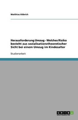 Herausforderung Umzug - Welches Risiko Besteht Aus Sozialisationstheoretischer Sicht Bei Einem Umzug Im Kindesalter (Paperback)