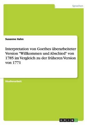 Interpretation Von Goethes Uberarbeiteter Version Willkommen Und Abschied Von 1785 Im Vergleich Zu Der Fruheren Version Von 1771 (Paperback)
