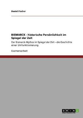Bismarck - Historische Personlichkeit Im Spiegel Der Zeit (Paperback)
