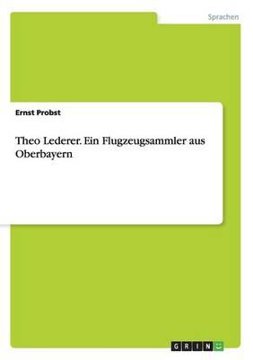 Theo Lederer. Ein Flugzeugsammler Aus Oberbayern (Paperback)