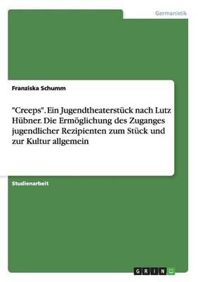 """""""Creeps."""" Ein Jugendtheaterstuck Nach Lutz Hubner. Die Ermoglichung Des Zuganges Jugendlicher Rezipienten Zum Stuck Und Zur Kultur Allgemein (Paperback)"""
