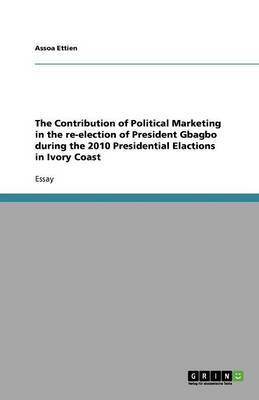 The Contribution of Political Marketing in the Re-Election of President Gbagbo During the 2010 Presidential Elactions in Ivory Coast (Paperback)