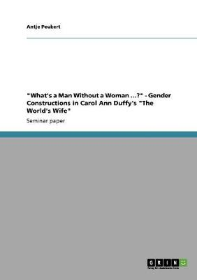 What's a Man Without a Woman ...? - Gender Constructions in Carol Ann Duffy's the World's Wife (Paperback)