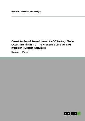 Constitutional Developments of Turkey Since Ottoman Times to the Present State of the Modern Turkish Republic (Paperback)