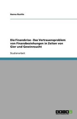 Die Finanzkrise - Das Vertrauensproblem Von Finanzbeziehungen in Zeiten Von Gier Und Gewinnsucht (Paperback)