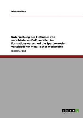 Untersuchung Des Einflusses Von Verschiedenen Erdolanteilen Im Formationswasser Auf Die Spaltkorrosion Verschiedener Metallischer Werkstoffe (Paperback)