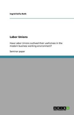 Have Labor Unions Outlived Their Usefulness in the Modern Business Working Environment? (Paperback)